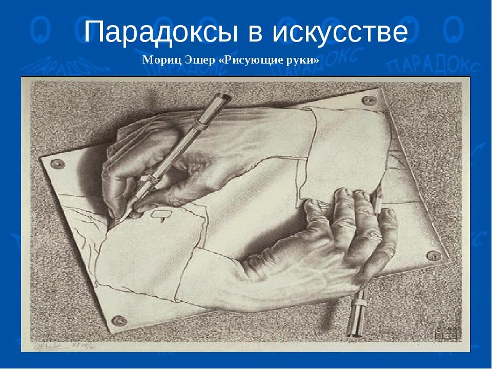 Парадоксы в искусстве Мориц Эшер «Рисующие руки»