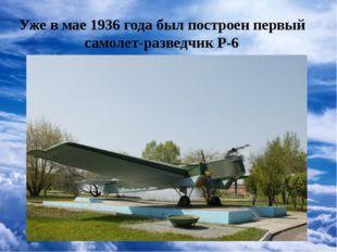Уже в мае 1936 года был построен первый самолет-разведчик Р-6