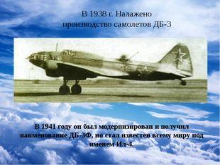 В 1938 г. Налажено производство самолетов ДБ-3 В 1941 году он был модернизир