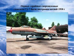 Первые серийные сверхзвуковые самолеты Су-7 были построены весной 1958 г