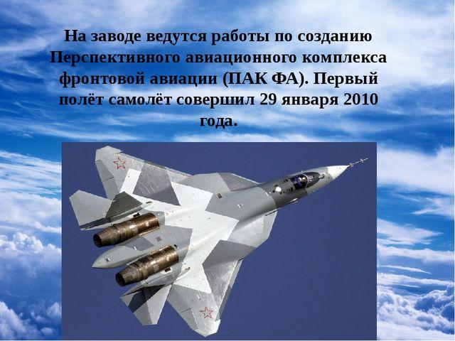 На заводе ведутся работы по созданию Перспективного авиационного комплекса ф...