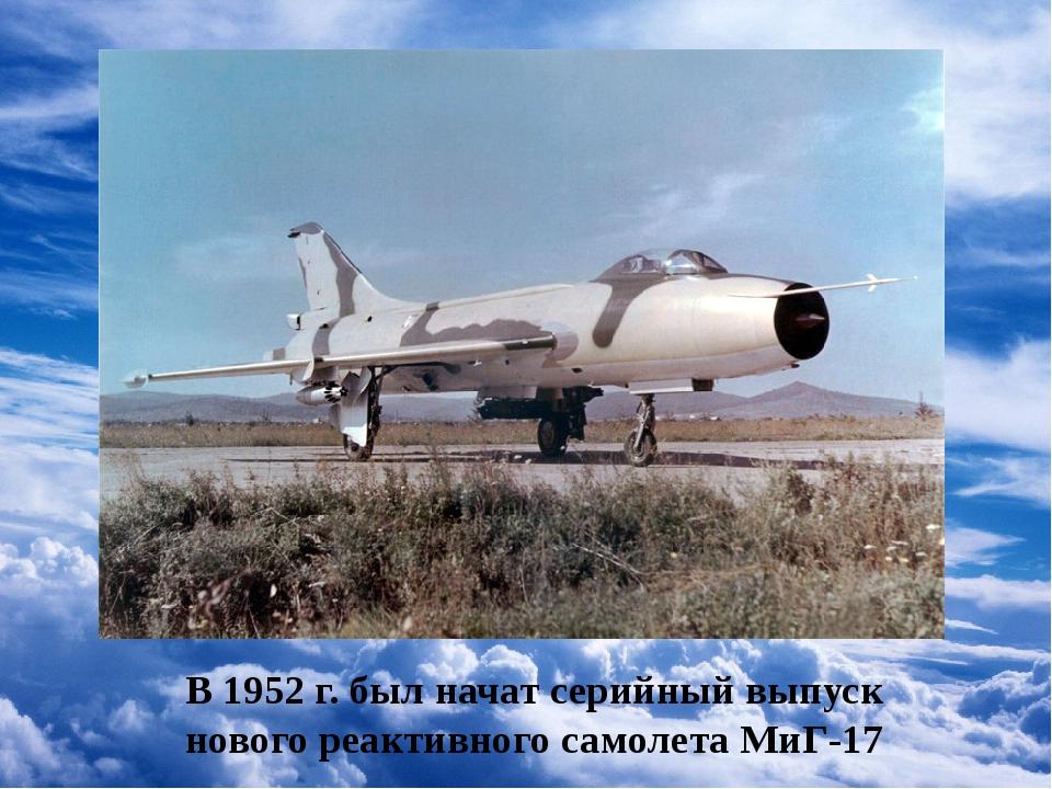 В 1952 г. был начат серийный выпуск нового реактивного самолета МиГ-17