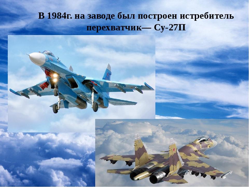 В 1984г. на заводе был построен истребитель перехватчик— Су-27П
