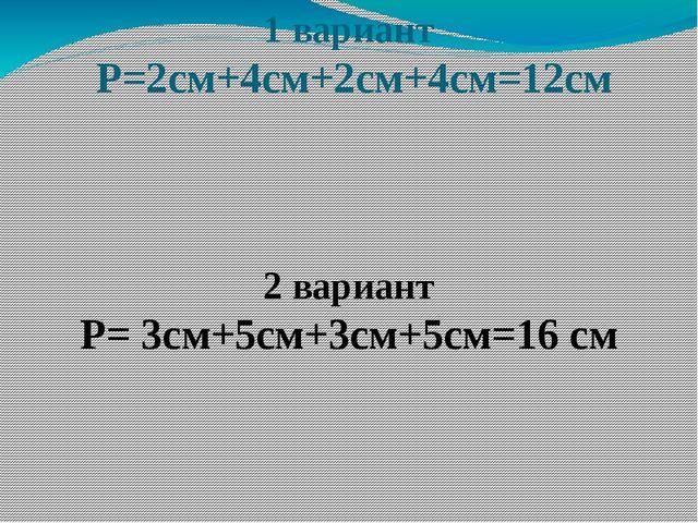 1 вариант Р=2см+4см+2см+4см=12см 2 вариант Р= 3см+5см+3см+5см=16 см