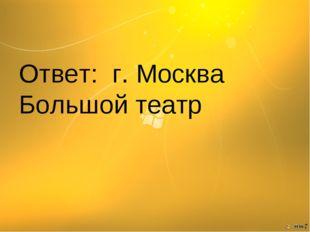 Ответ: г. Москва Большой театр