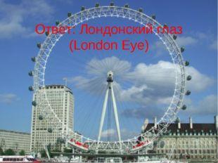 Ответ: Лондонский глаз (London Eye)