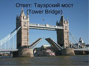 Ответ: Тауэрский мост (Tower Bridge)