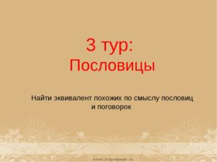 3 тур: Пословицы Найти эквивалент похожих посмыслу пословиц ипоговорок