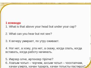 1 команда 1. What is that above your head but under your cap? 2. What can you
