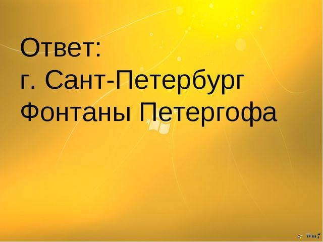 Ответ: г. Сант-Петербург Фонтаны Петергофа
