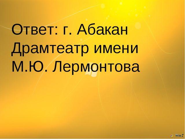 Ответ: г. Абакан Драмтеатр имени М.Ю. Лермонтова