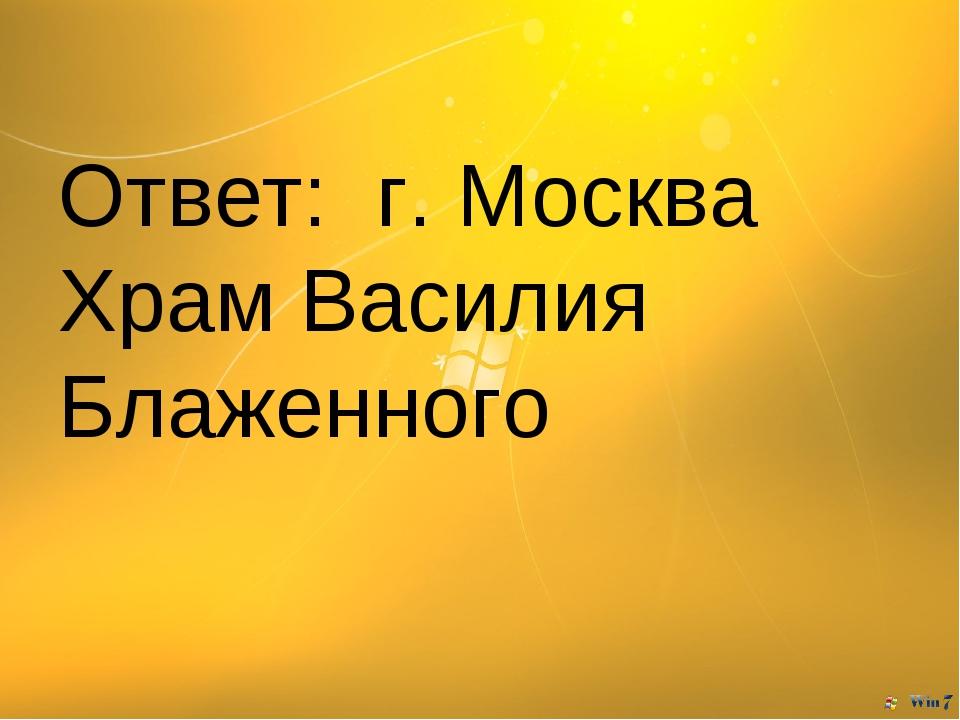 Ответ: г. Москва Храм Василия Блаженного