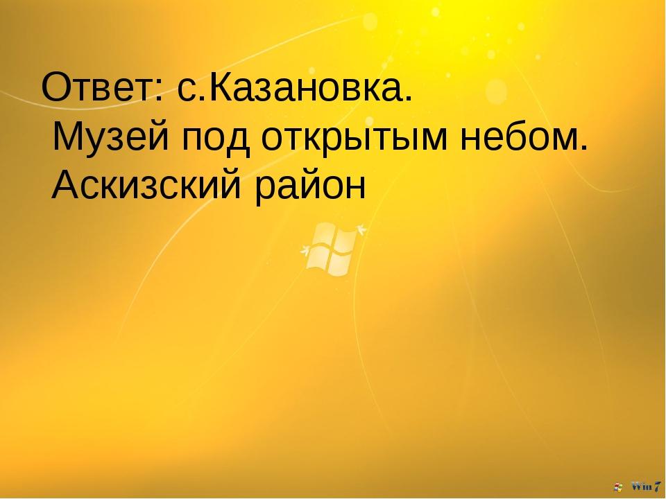 Ответ: с.Казановка. Музей под открытым небом. Аскизский район