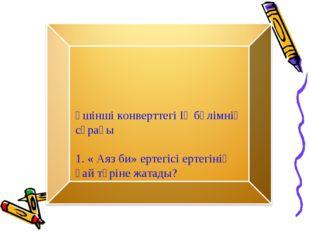 Үшінші конверттегі ІҮ бөлімнің сұрағы 1. « Аяз би» ертегісі ертегінің қай түр