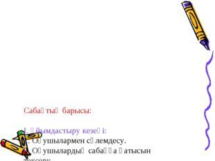 Сабақтың барысы: І. Ұйымдастыру кезеңі: 1. Оқушылармен сәлемдесу. 2. Оқушылар