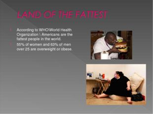 According to WHO\World Health Organization \ Americans are the fattest people