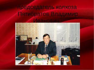 председатель колхоза Пятибратов Владимир Иванович