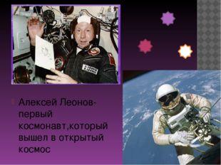 Алексей Леонов-первый космонавт,который вышел в открытый космос