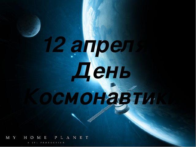 12 апреля - День Космонавтики 12 апреля - День Космонавтики