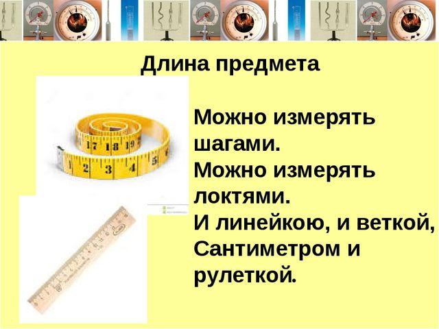 Длина предмета Можно измерять шагами. Можно измерять локтями. И линейкою, и...