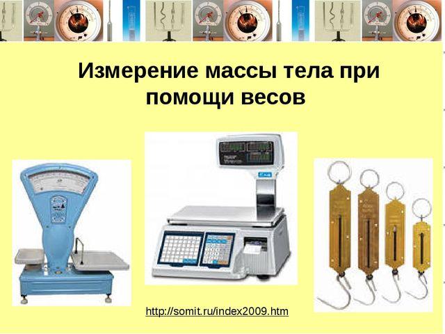 Измерение массы тела при помощи весов http://somit.ru/index2009.htm Весы тор...