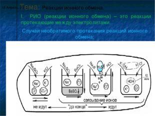 * Тема: Реакции ионного обмена. I. РИО (реакции ионного обмена) – это реакции