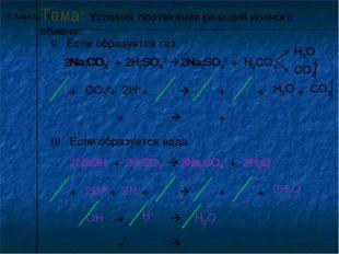 * Тема: Условия протекания реакций ионного обмена. II. Если образуется газ. N