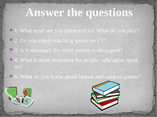 1. What sport are you interested in? What do you play? 2. Do you enjoy watchi