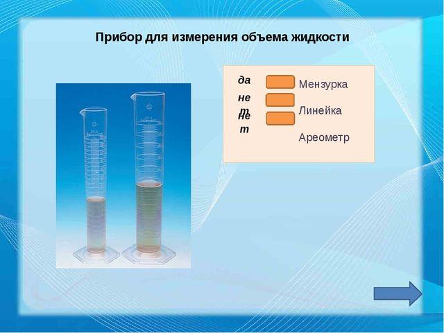 Прибор для измерения объема жидкости да нет нет Мензурка Линейка Ареометр