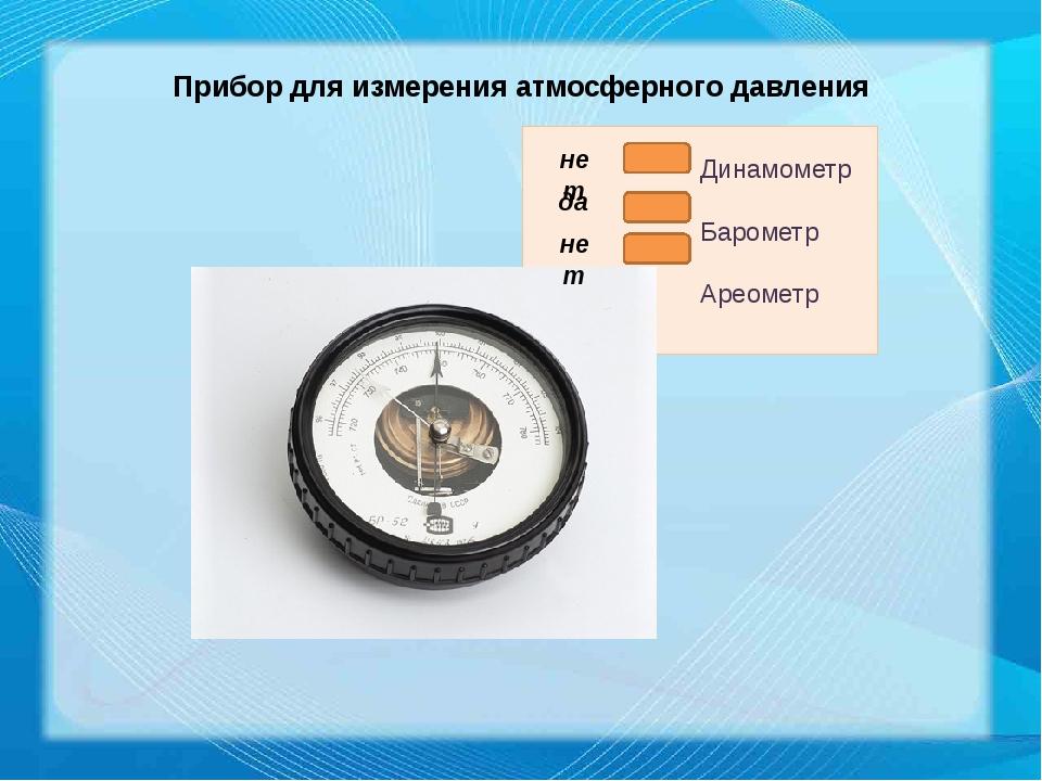 Прибор для измерения атмосферного давления нет да нет Динамометр Барометр Аре...