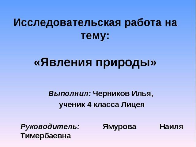 Исследовательская работа на тему: «Явления природы» Выполнил: Черников Илья,...
