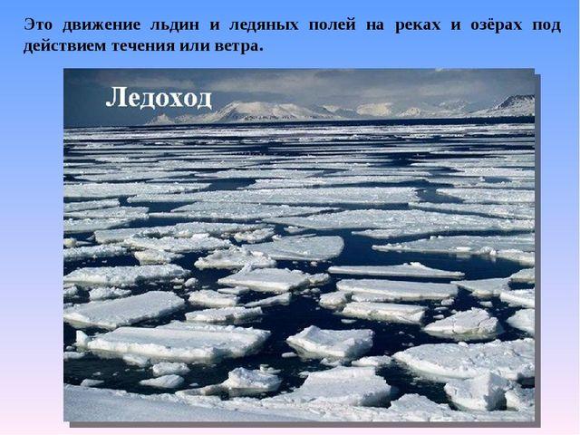 Это движение льдин и ледяных полей на реках и озёрах под действием течения ил...