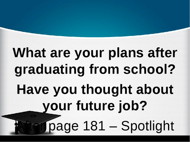 What are your plans after graduating from school? Have you thought about you...