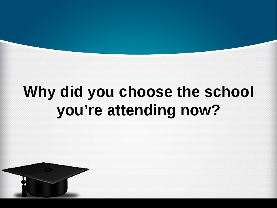 Why did you choose the school you're attending now?