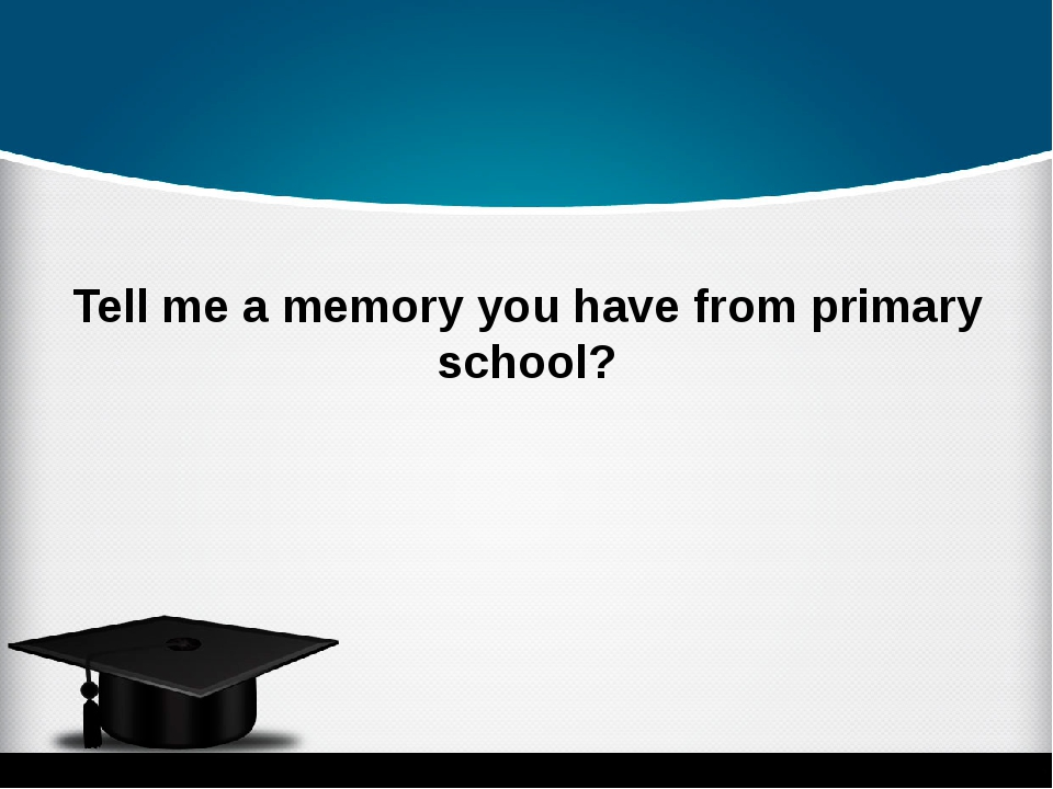 Tell me a memory you have from primary school?