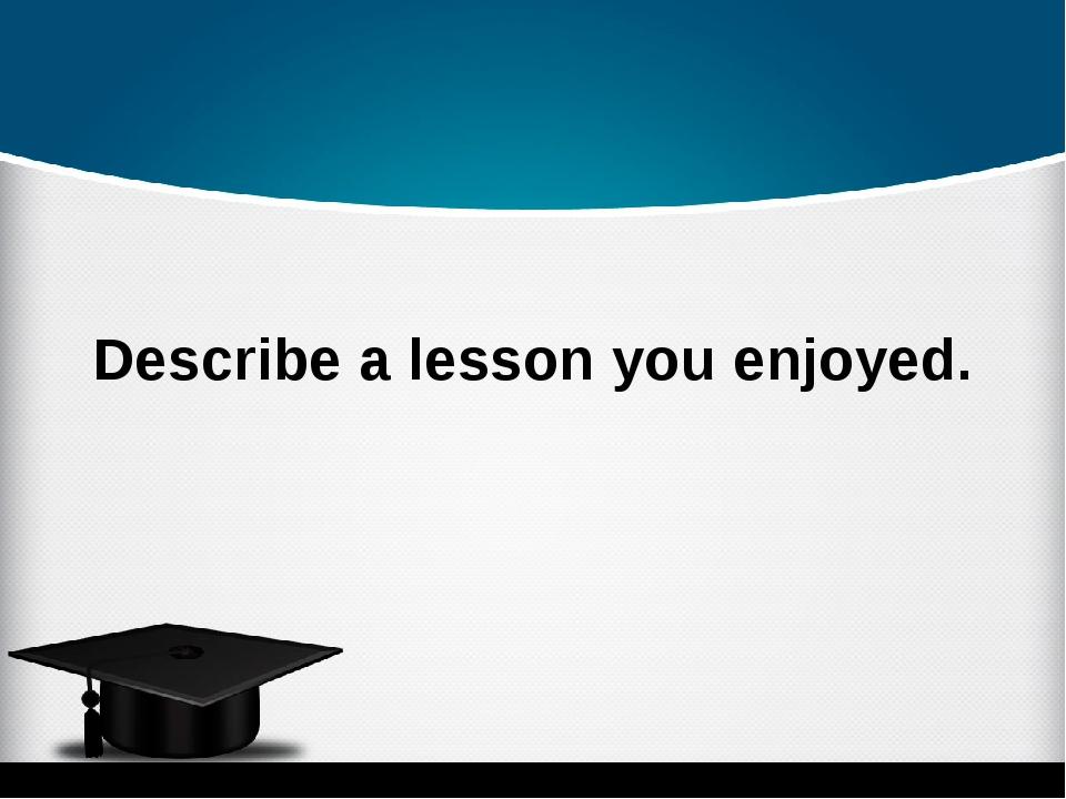 Describe a lesson you enjoyed.