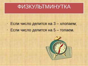 ФИЗКУЛЬТМИНУТКА Если число делится на 3 – хлопаем; Если число делится на 5 –