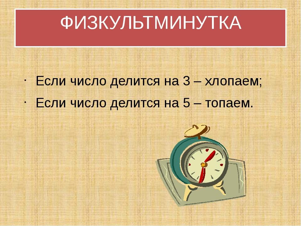 ФИЗКУЛЬТМИНУТКА Если число делится на 3 – хлопаем; Если число делится на 5 –...