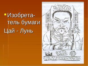 Изобрета-тель бумаги Цай - Лунь