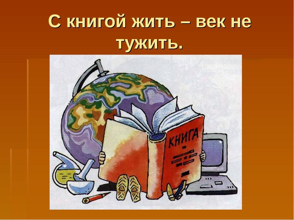 С книгой жить – век не тужить.