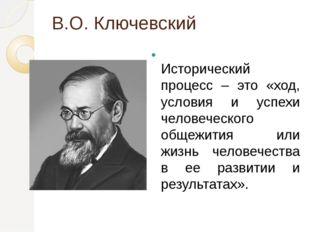 В.О. Ключевский Исторический процесс – это «ход, условия и успехи человеческо