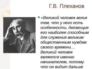 Г.В. Плеханов «Великий человек велик тем, что у него есть особенности, делающ