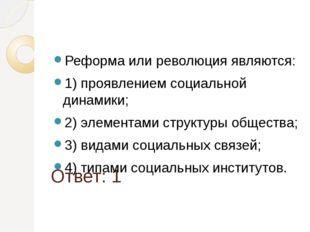 Ответ: 1 Реформа или революция являются: 1) проявлением социальной динамики;