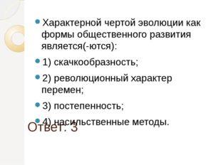 Ответ: 3 Характерной чертой эволюции как формы общественного развития являетс