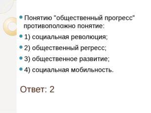 """Ответ: 2 Понятию """"общественный прогресс"""" противоположно понятие: 1) социальна"""