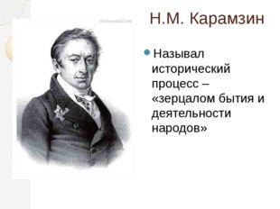 Н.М. Карамзин Называл исторический процесс – «зерцалом бытия и деятельности н