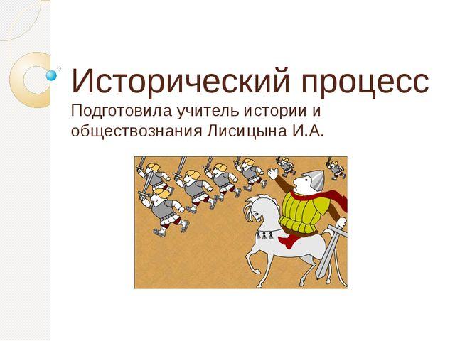 Исторический процесс Подготовила учитель истории и обществознания Лисицына И.А.