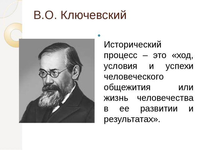 В.О. Ключевский Исторический процесс – это «ход, условия и успехи человеческо...