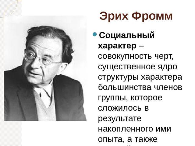 Эрих Фромм Социальный характер – совокупность черт, существенное ядро структу...