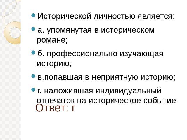Ответ: г Исторической личностью является: а. упомянутая в историческом романе...